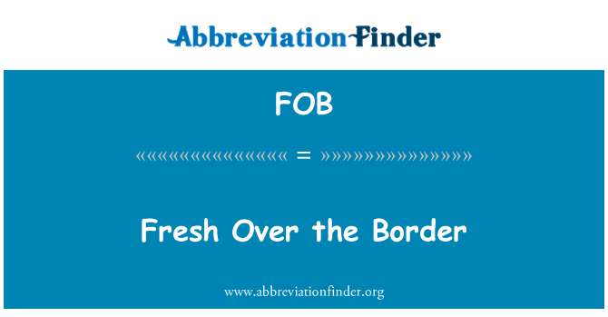 FOB: Fresh Over the Border