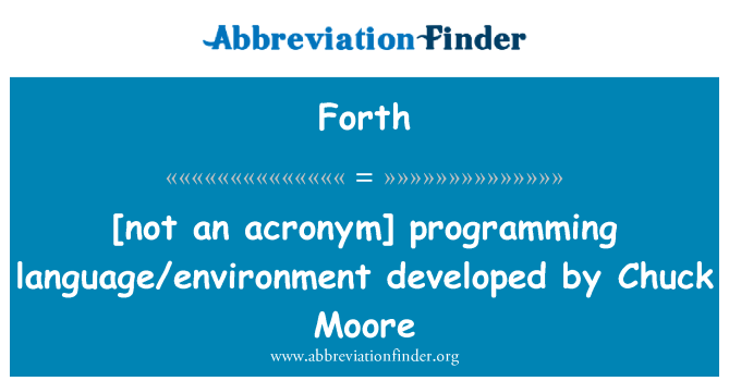 Forth: [not an acronym] programming language/environment developed by Chuck Moore