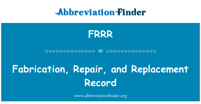FRRR: Fabrication, Repair, and Replacement Record