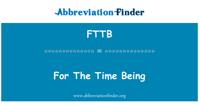 FTTB: For The Time Being