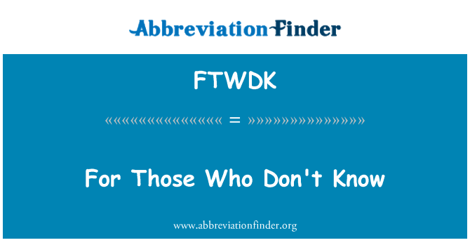 FTWDK: For Those Who Don't Know
