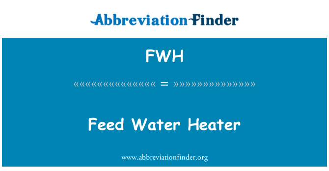 FWH: Feed Water Heater