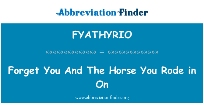 FYATHYRIO: Forget You And The Horse You Rode in On