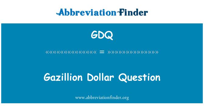 GDQ: Gazillion Dollar Question