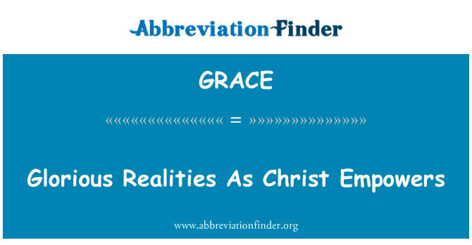 GRACE Definition: Glorious Realities As Christ Empowers