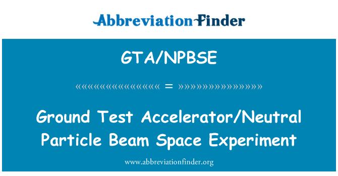 GTA/NPBSE: 地面测试加速器/中性粒子光束空间实验