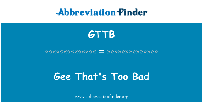 GTTB: Gee That's Too Bad