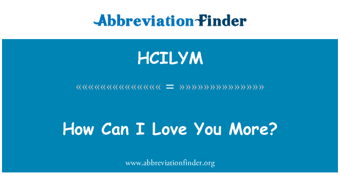 HCILYM: How Can I Love You More?