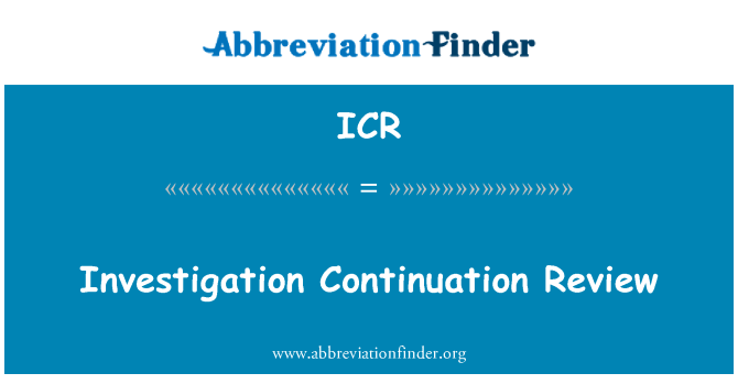 ICR: Investigation Continuation Review