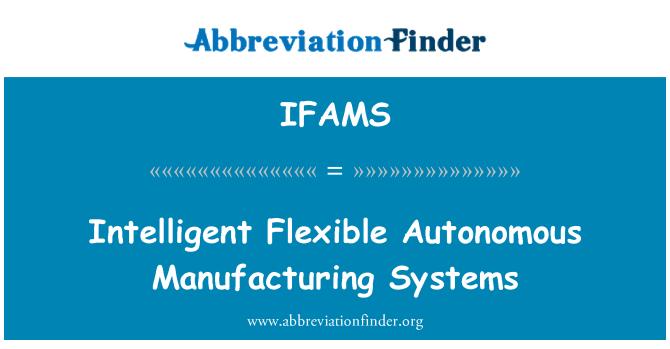 IFAMS: Intelligent Flexible Autonomous Manufacturing Systems