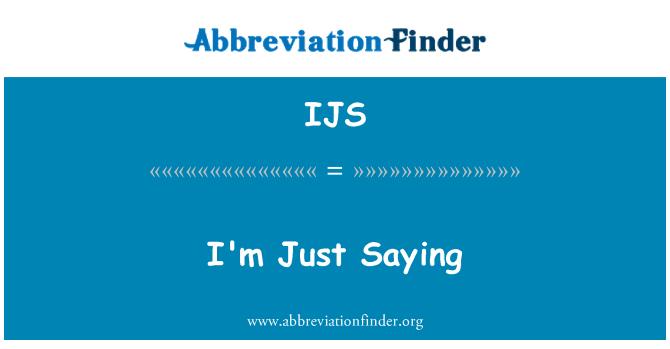 IJS: I'm Just Saying