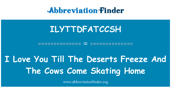ILYTTDFATCCSH: I Love You Till The Deserts Freeze And The Cows Come Skating Home
