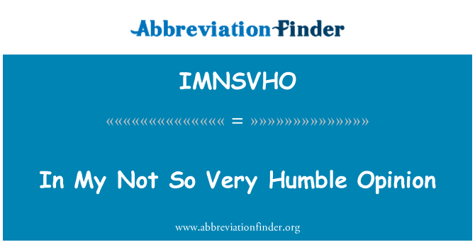 IMNSVHO: In My Not So Very Humble Opinion