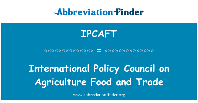 IPCAFT: International Policy Council on Agriculture Food and Trade