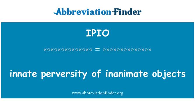 IPIO: innate perversity of inanimate objects