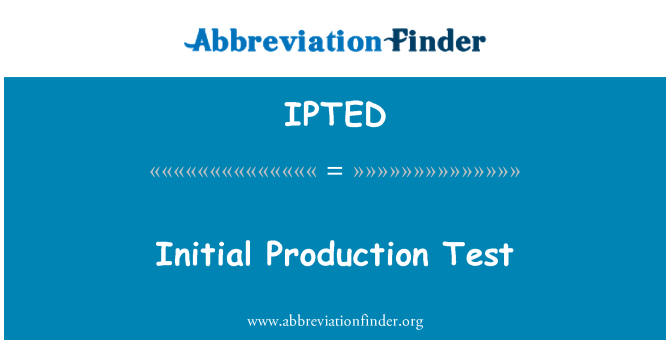 IPTED: Initial Production Test