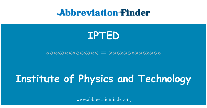 IPTED: Institute of Physics and Technology