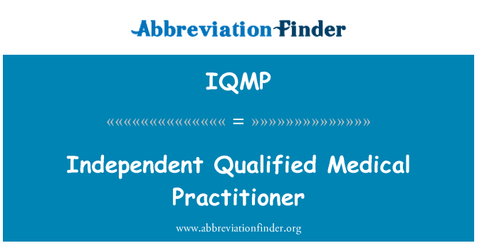 IQMP: Independent Qualified Medical Practitioner