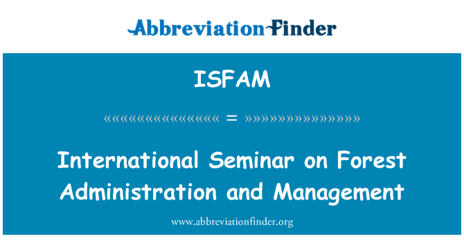 ISFAM: International Seminar on Forest Administration and Management