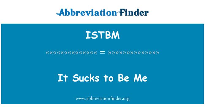ISTBM: It Sucks to Be Me