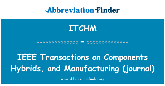 ITCHM: IEEE   Transactions on Components Hybrids, and Manufacturing (journal)