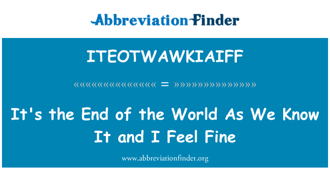 ITEOTWAWKIAIFF: It's the End of the World As We Know It and I Feel Fine