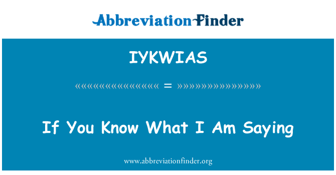 IYKWIAS: If You Know What I Am Saying