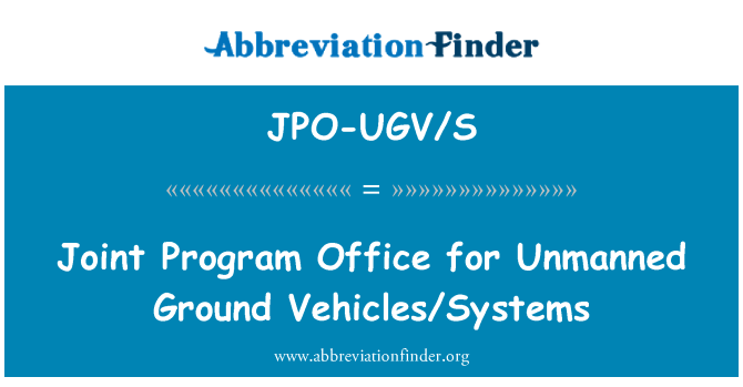 JPO-UGV/S: Joint Program Office for Unmanned Ground Vehicles/Systems