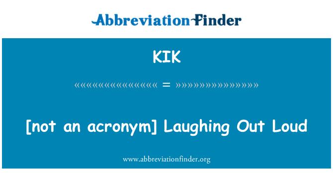 KIK: [not an acronym] Laughing Out Loud