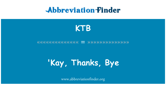 KTB: 'Kay, Thanks, Bye