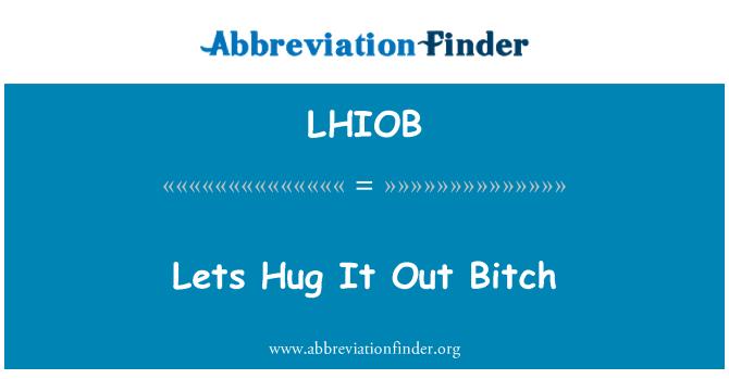 LHIOB: Lets Hug It Out Bitch