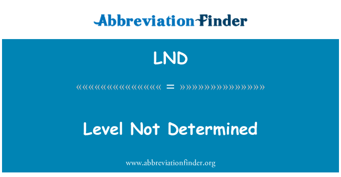 LND: Level Not Determined