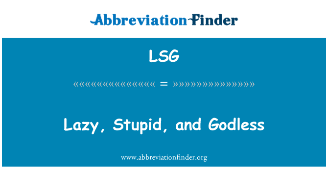 LSG: Lazy, Stupid, and Godless