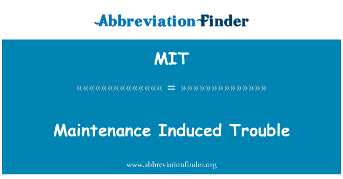 MIT: Maintenance Induced Trouble