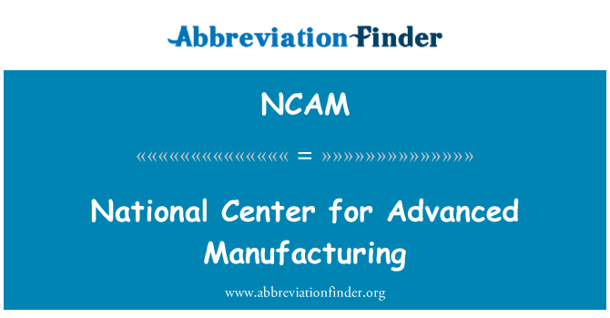 NCAM: National Center for Advanced Manufacturing