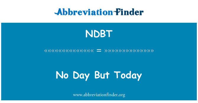 NDBT: No Day But Today
