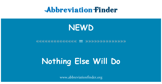 NEWD: Nothing Else Will Do