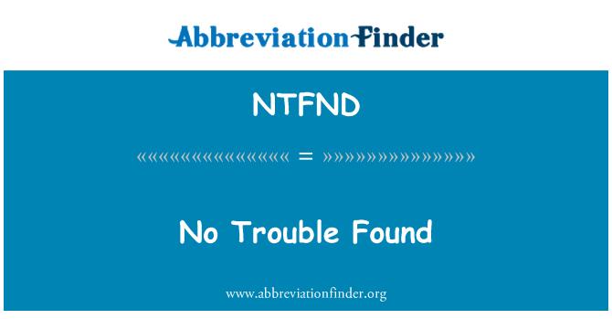 NTFND: No Trouble Found