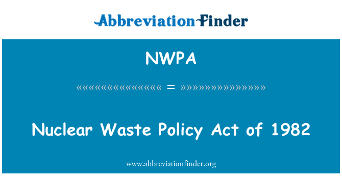 NWPA: Nuclear Waste Policy Act of 1982