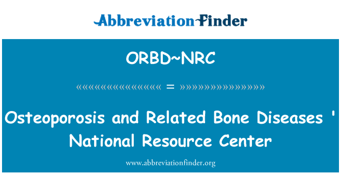 ORBD~NRC: Osteoporosis and Related Bone Diseases ' National Resource Center