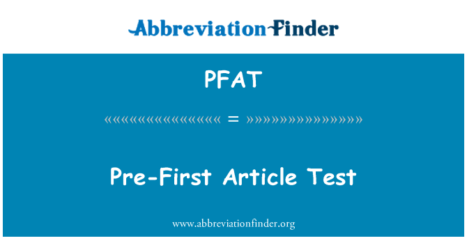 PFAT: Pre-First Article Test