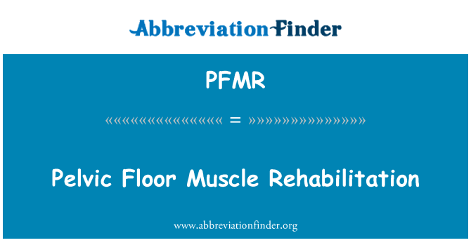 PFMR: Pelvic Floor Muscle Rehabilitation