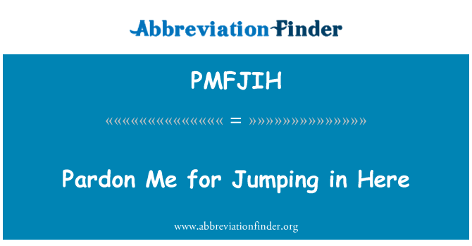 PMFJIH: Pardon Me for Jumping in Here