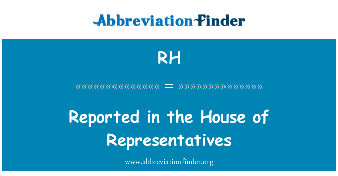 RH: Reported in the House of Representatives