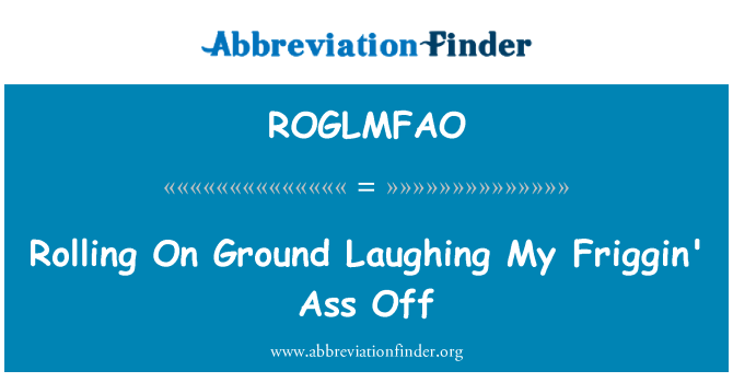 ROGLMFAO: Rolling On Ground Laughing My Friggin' Ass Off