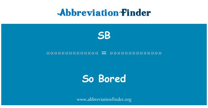 SB: So Bored