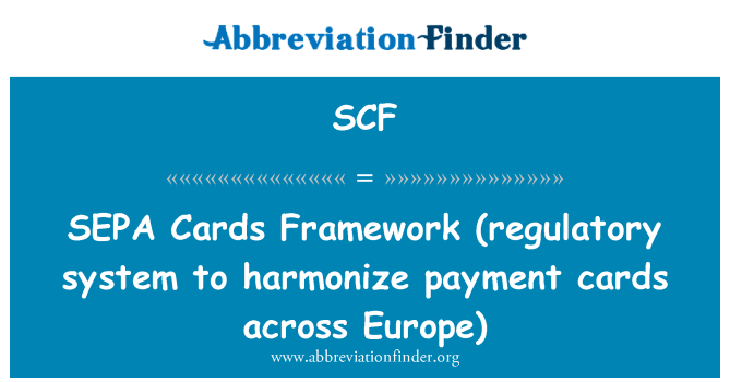 SCF: SEPA   Cards Framework (regulatory system to harmonize payment cards across Europe)
