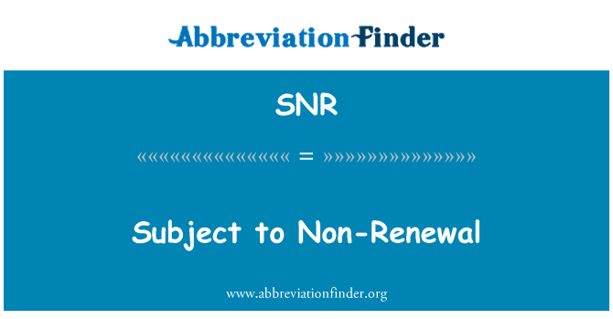 SNR: Subject to Non-Renewal