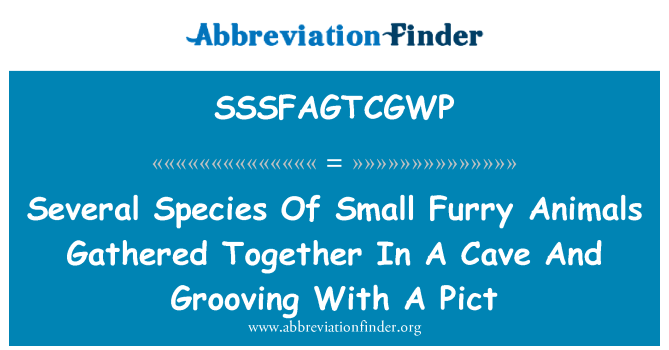 SSSFAGTCGWP: Several Species Of Small Furry Animals Gathered Together In A Cave And Grooving With A Pict
