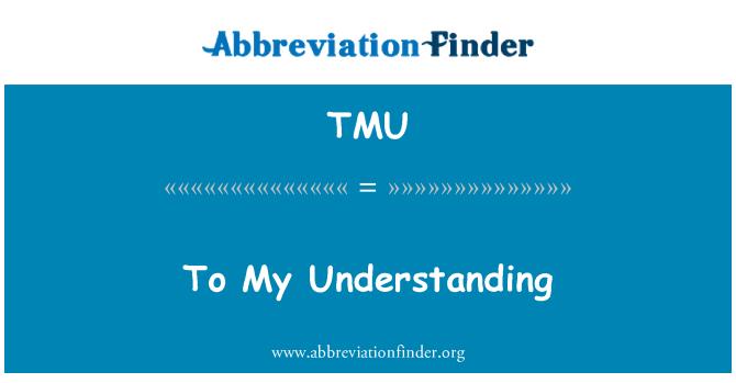 TMU: To My Understanding